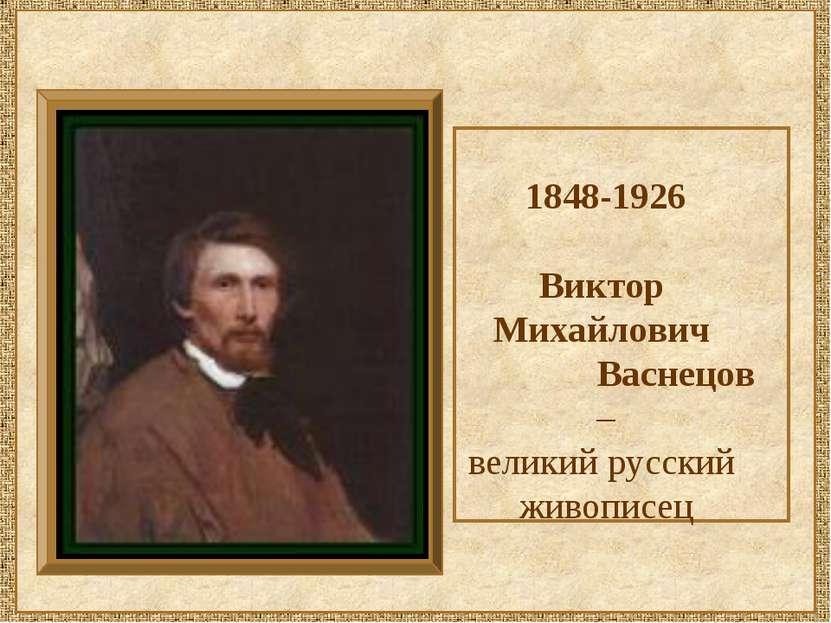 1848-1926 Виктор Михайлович Васнецов – великий русский живописец