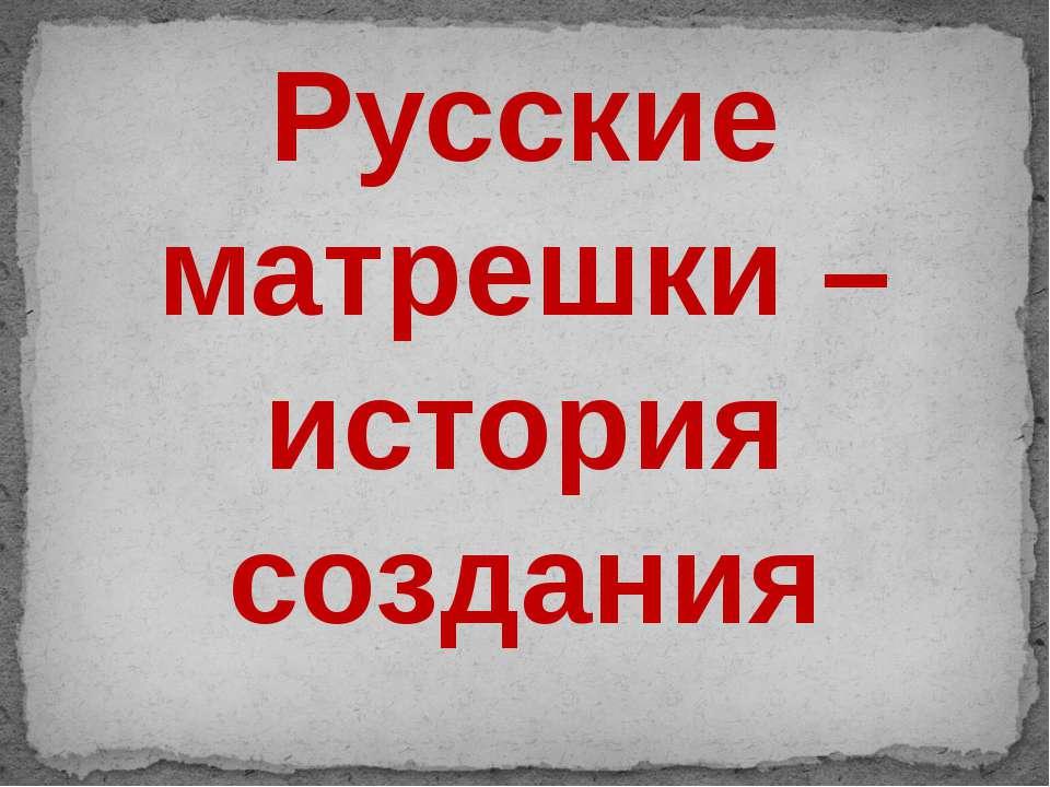 Русские матрешки – история создания