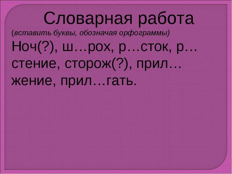 Словарная работа (вставить буквы, обозначая орфограммы) Ноч(?), ш…рох, р…сток...