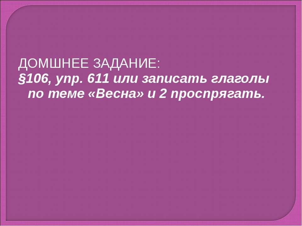 ДОМШНЕЕ ЗАДАНИЕ: §106, упр. 611 или записать глаголы по теме «Весна» и 2 прос...