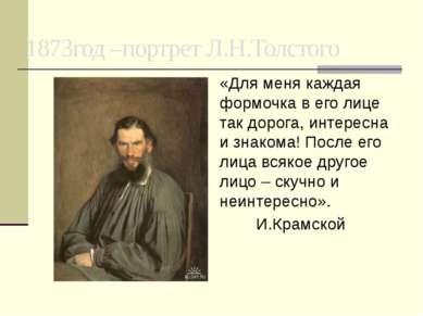 1873год –портрет Л.Н.Толстого «Для меня каждая формочка в его лице так дорога...