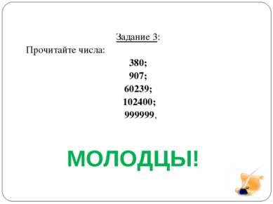 Задание 3: Прочитайте числа: 380; 907; 60239; 102400; 999999, МОЛОДЦЫ!