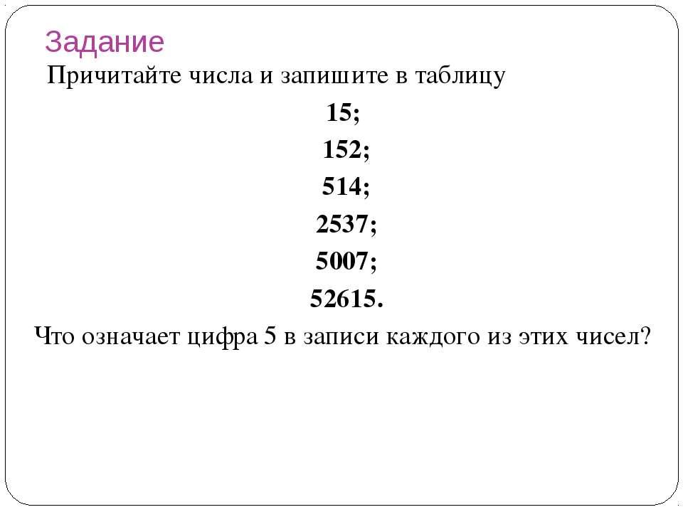 Задание Причитайте числа и запишите в таблицу 15; 152; 514; 2537; 5007; 52615...
