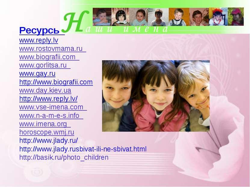 Ресурсы: www.reply.lv www.rostovmama.ru  www.biografii.com  www.gorlitsa.ru...