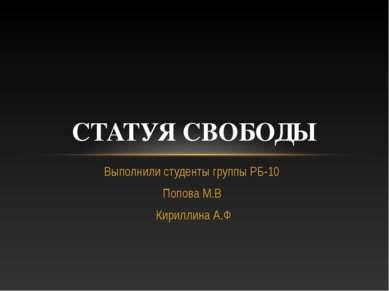 Выполнили студенты группы РБ-10 Попова М.В Кириллина А.Ф СТАТУЯ СВОБОДЫ