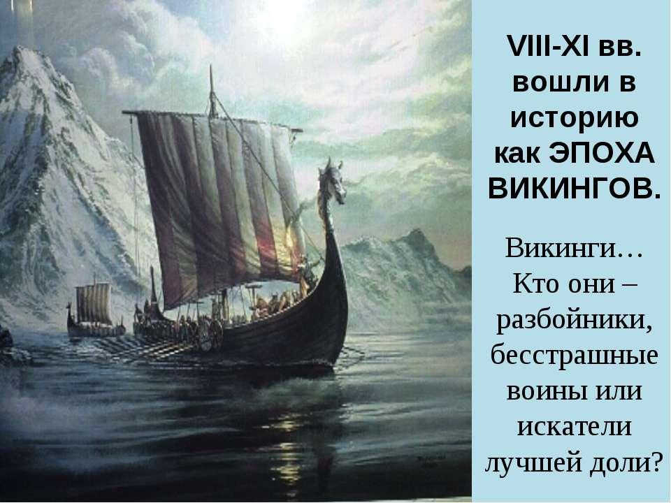 VIII-XI вв. вошли в историю как ЭПОХА ВИКИНГОВ. Викинги… Кто они – разбойники...