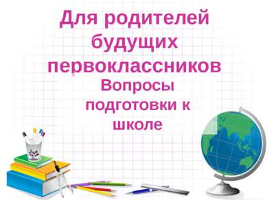 Для родителей будущих первоклассников Вопросы подготовки к школе