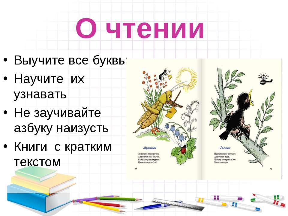 О чтении Выучите все буквы Научите их узнавать Не заучивайте азбуку наизусть ...