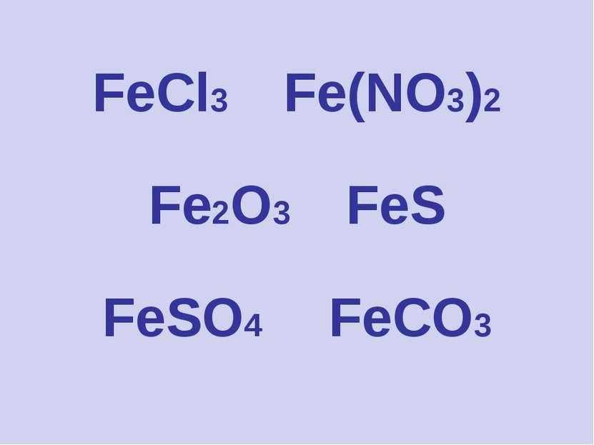 FeCl3 Fe(NO3)2 Fe2O3 FeS FeSO4 FeCO3