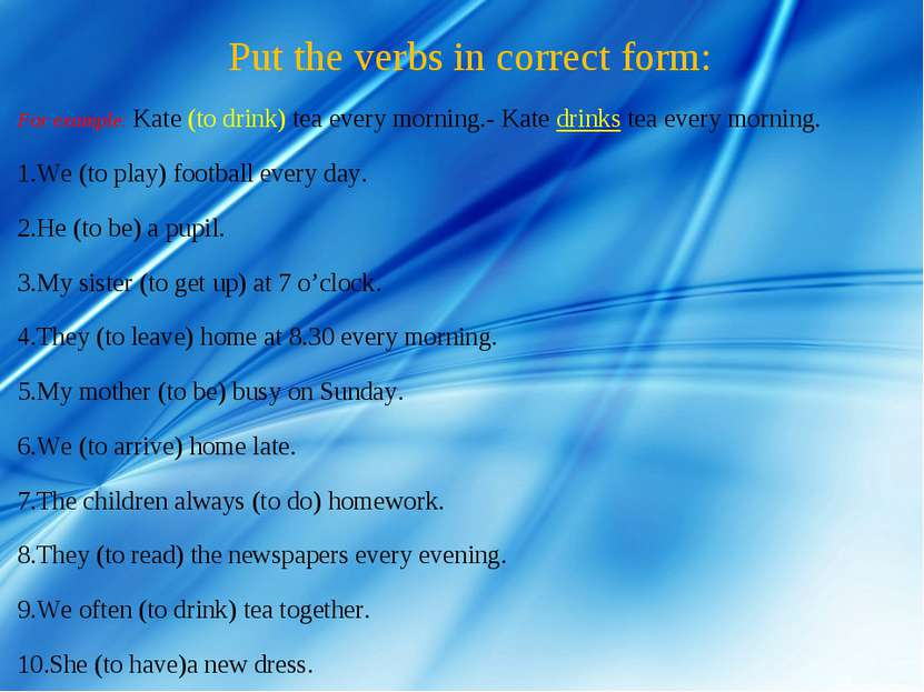 Put the verbs in correct form: For example: Kate (to drink) tea every morning...
