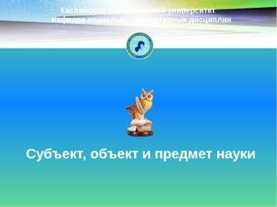 Субъект, объект и предмет науки Каспийский общественный университет Кафедра с...