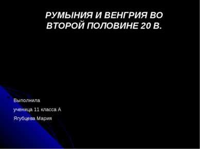 РУМЫНИЯ И ВЕНГРИЯ ВО ВТОРОЙ ПОЛОВИНЕ 20 В. Выполнила ученица 11 класса А Ягуб...