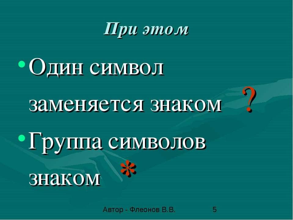 При этом Один символ заменяется знаком ? Группа символов знаком * Автор - Фле...