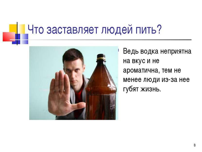 * Что заставляет людей пить? Ведь водка неприятна на вкус и не ароматична, те...