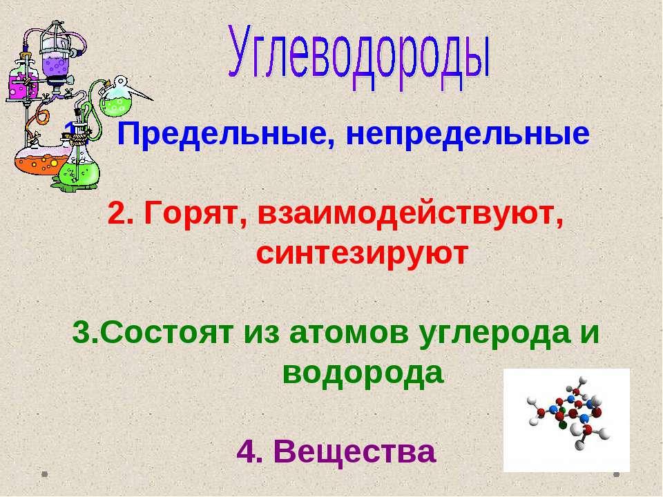 Предельные, непредельные 2. Горят, взаимодействуют, синтезируют 3.Состоят из ...