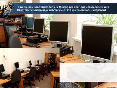 В читальном зале оборудовано 16 рабочих мест для читателей, из них 10 автомат...