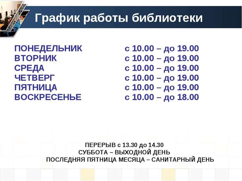 График работы библиотеки ПЕРЕРЫВ с 13.30 до 14.30 СУББОТА – ВЫХОДНОЙ ДЕНЬ ПОС...