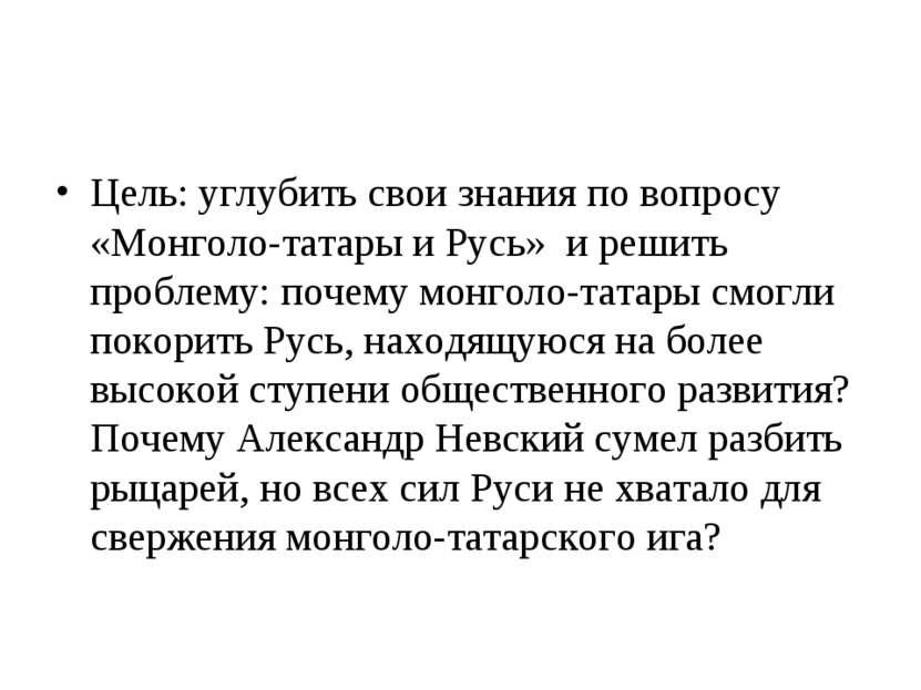 Цель: углубить свои знания по вопросу «Монголо-татары и Русь» и решить пробле...