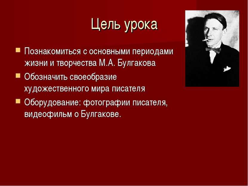 Цель урока Познакомиться с основными периодами жизни и творчества М.А. Булгак...