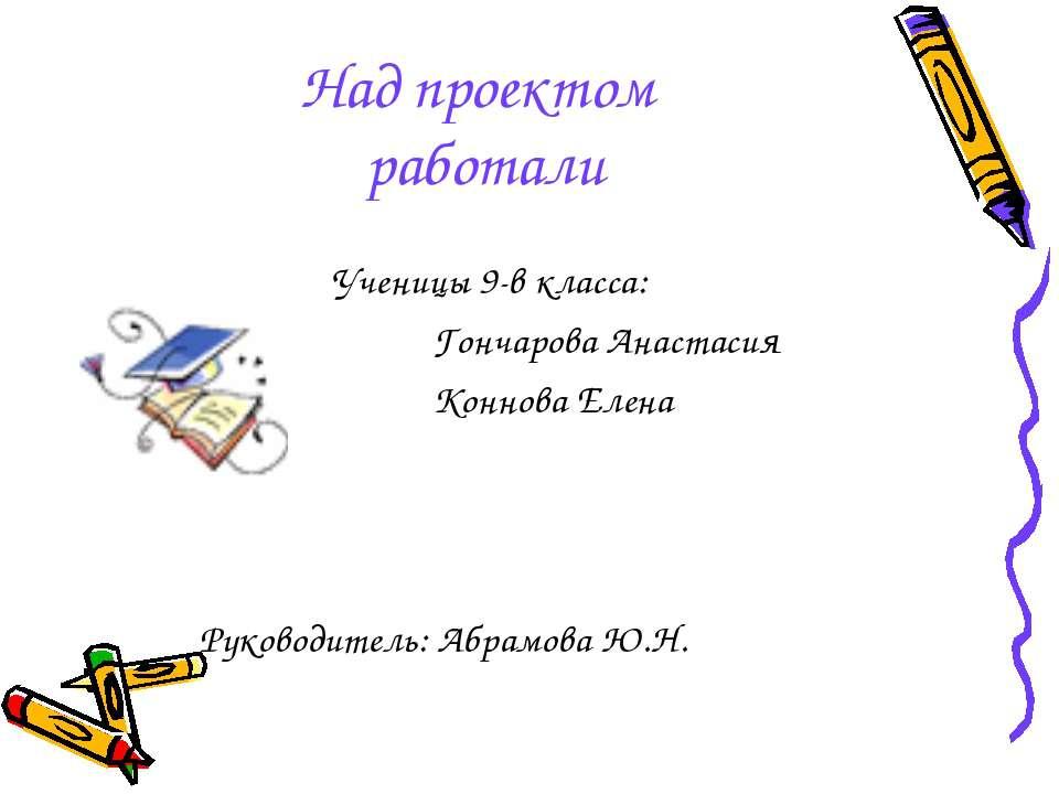 Над проектом работали Ученицы 9-в класса: Гончарова Анастасия Коннова Елена Р...