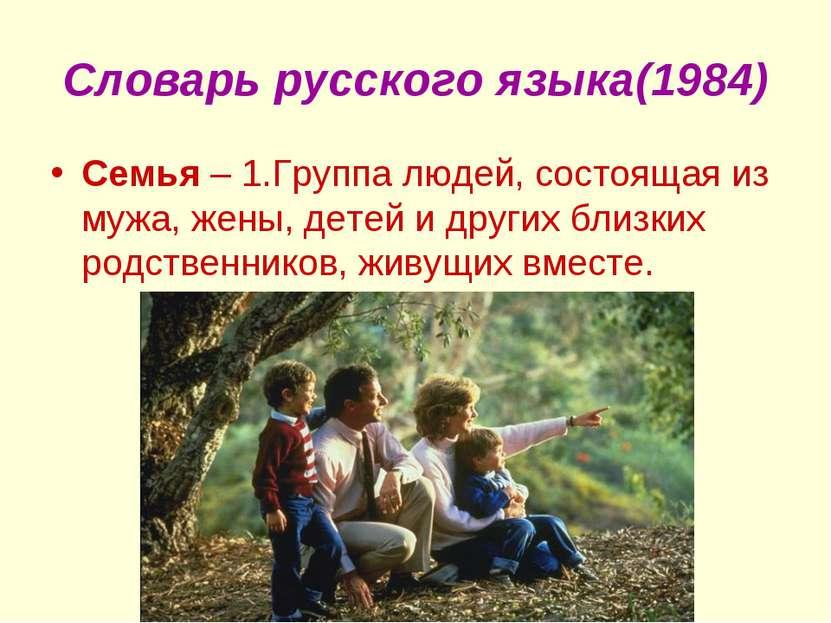 Словарь русского языка(1984) Семья – 1.Группа людей, состоящая из мужа, жены,...