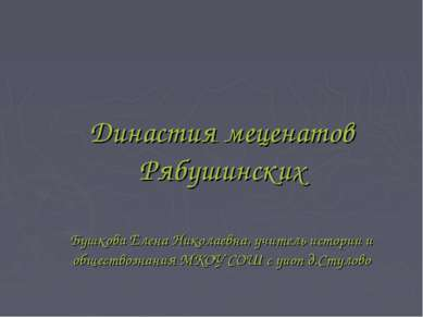 Династия меценатов Рябушинских Бушкова Елена Николаевна, учитель истории и об...