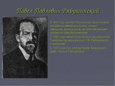 Павел Павлович Рябушинский В 1890 году окончил Московскую практическую академ...