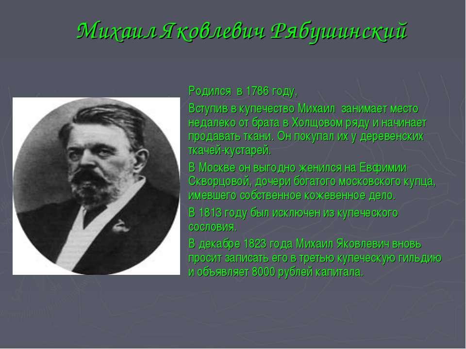 Михаил Яковлевич Рябушинский Родился в 1786 году, Вступив в купечество Михаил...