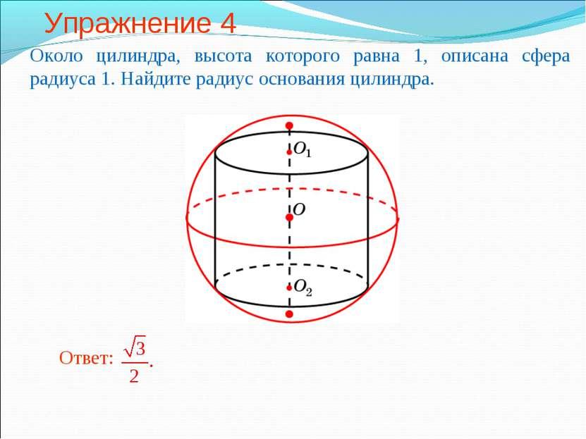 Упражнение 4 Около цилиндра, высота которого равна 1, описана сфера радиуса 1...