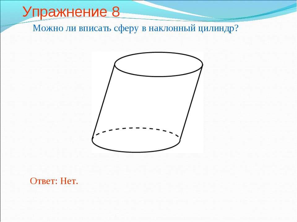 Упражнение 8 Можно ли вписать сферу в наклонный цилиндр? Ответ: Нет.