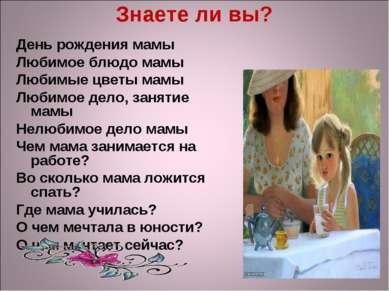 Знаете ли вы? День рождения мамы Любимое блюдо мамы Любимые цветы мамы Любимо...