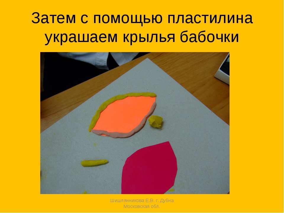 Затем с помощью пластилина украшаем крылья бабочки Шишлянникова Е.В. г. Дубна...