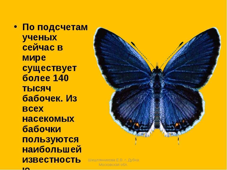 По подсчетам ученых сейчас в мире существует более 140 тысяч бабочек. Из всех...