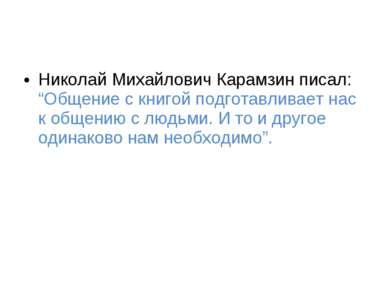"""Николай Михайлович Карамзин писал: """"Общение с книгой подготавливает нас к общ..."""