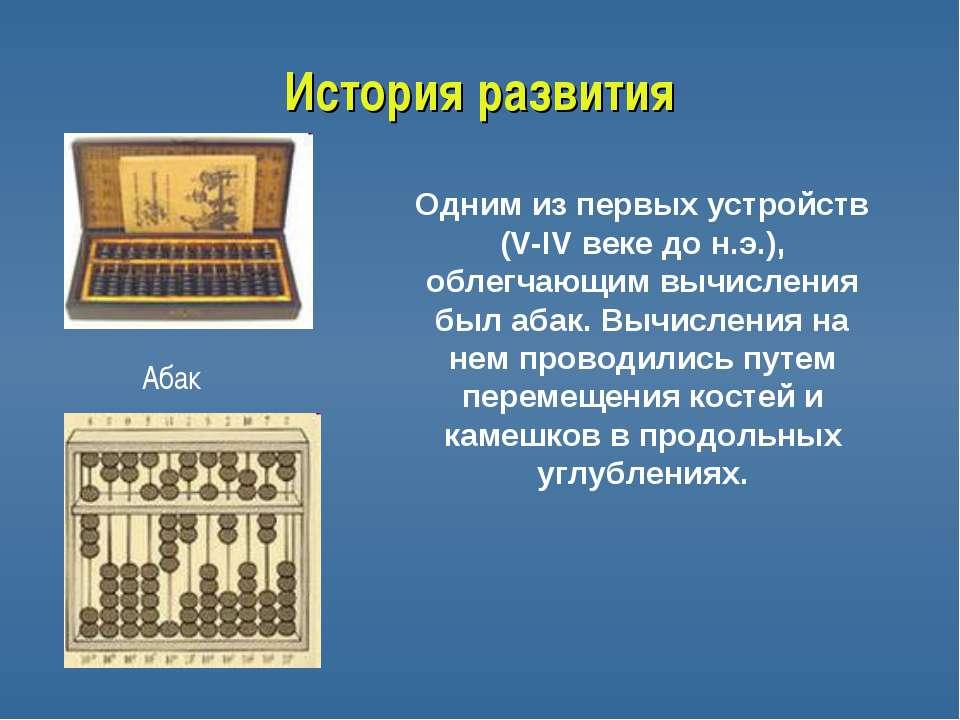 История развития Абак Одним из первых устройств (V-IV веке до н.э.), облегчаю...