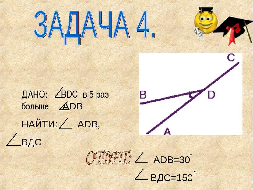 ДАНО: BDC в 5 раз больше ADB НАЙТИ: ADB, ВДС ADB=30 ВДС=150