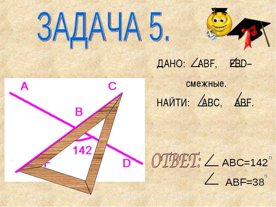 ДАНО: ABF, FBD– смежные. НАЙТИ: ABC, ABF. ABC=142 ABF=38