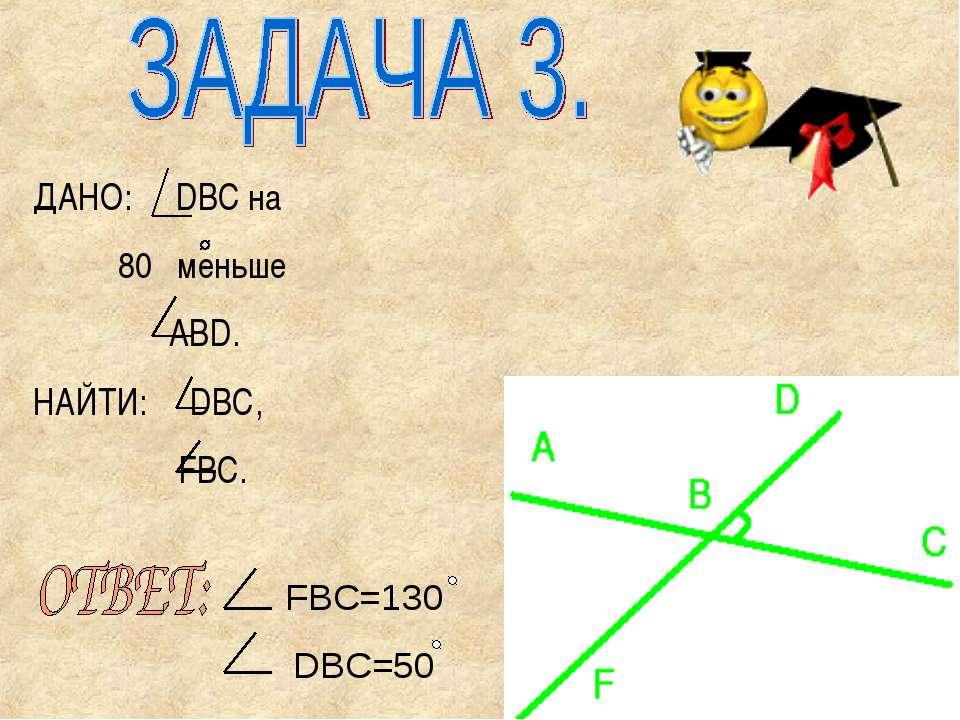 ДАНО: DBC на 80 меньше ABD. НАЙТИ: DBC, FBC. FBC=130 DBC=50