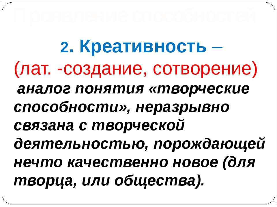 2. Креативность – (лат. -создание, сотворение) аналог понятия «творческие спо...