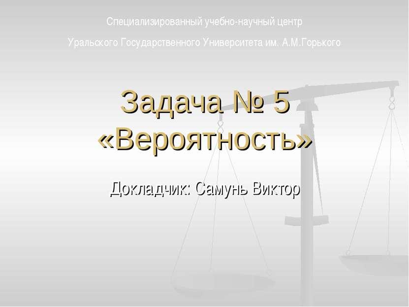 Задача № 5 «Вероятность» Докладчик: Самунь Виктор Специализированный учебно-н...