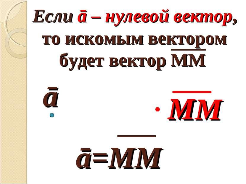 Если ā – нулевой вектор, то искомым вектором будет вектор ММ ā M