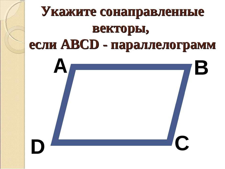 Укажите сонаправленные векторы, если АВСD - параллелограмм А В С D