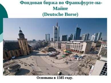 Фондовая биржа во Франкфурте-на-Майне (Deutsche Borse) Основана в 1585 году.