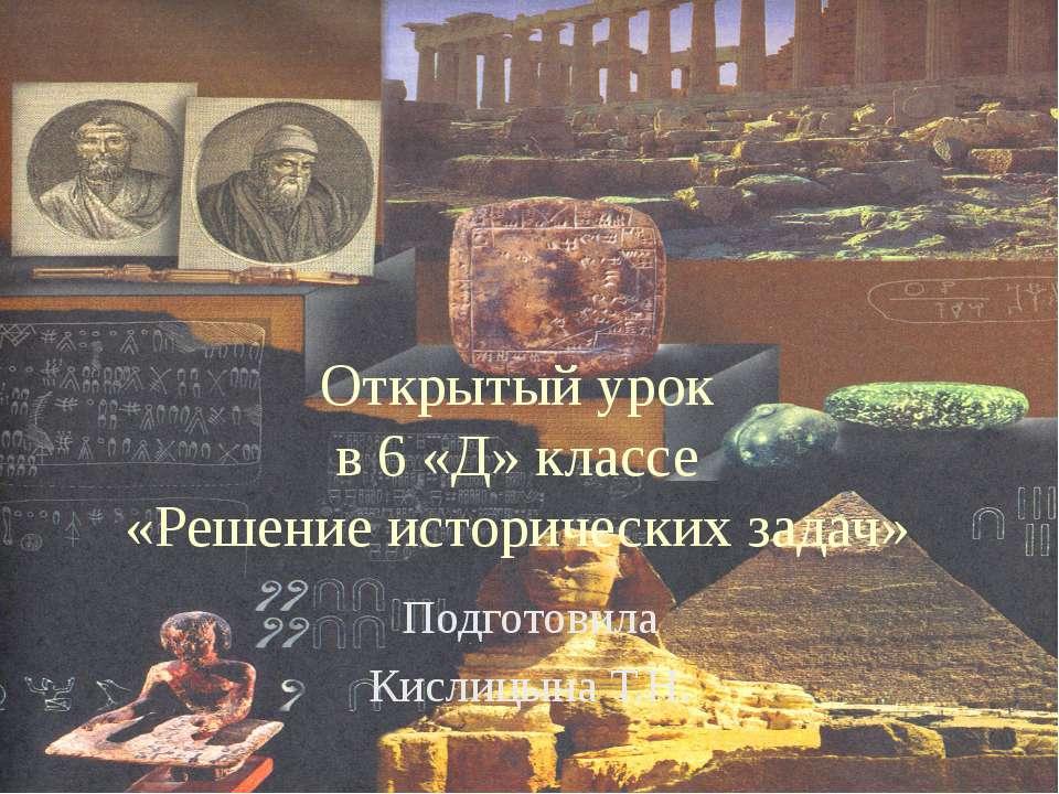 Открытый урок в 6 «Д» классе «Решение исторических задач» Подготовила Кислицы...