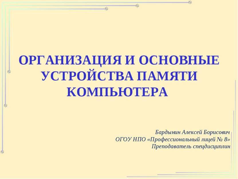 ОРГАНИЗАЦИЯ И ОСНОВНЫЕ УСТРОЙСТВА ПАМЯТИ КОМПЬЮТЕРА Бардынин Алексей Борисови...