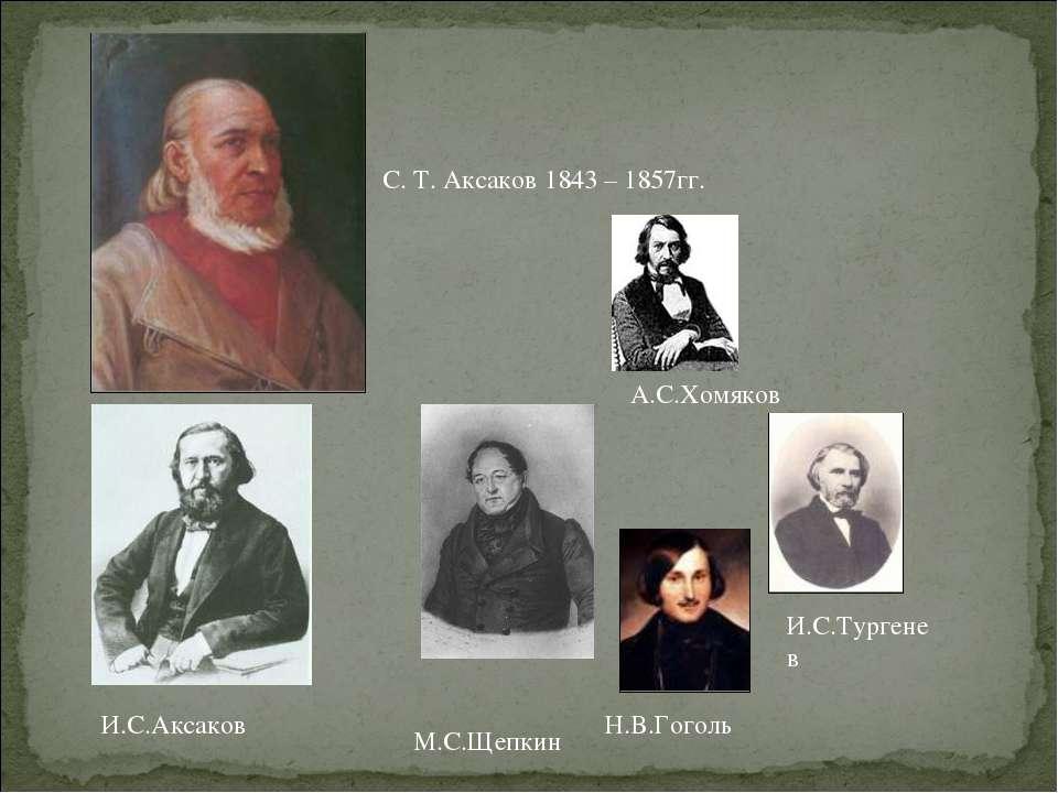 С. Т. Аксаков 1843 – 1857гг. Н.В.Гоголь И.С.Тургенев М.С.Щепкин А.С.Хомяков И...
