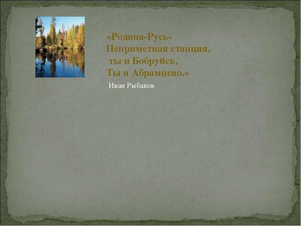 «Родина-Русь- Неприметная станция, ты и Бобруйск, Ты и Абрамцево.» Иван Рыбаков