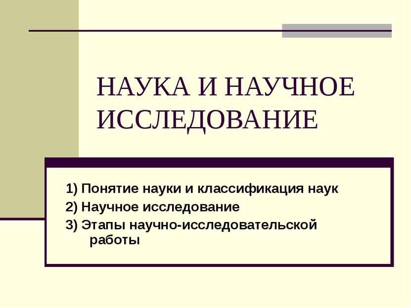 НАУКА И НАУЧНОЕ ИССЛЕДОВАНИЕ 1) Понятие науки и классификация наук 2) Научное...