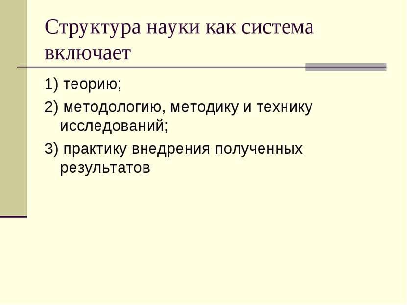 Структура науки как система включает 1) теорию; 2) методологию, методику и те...