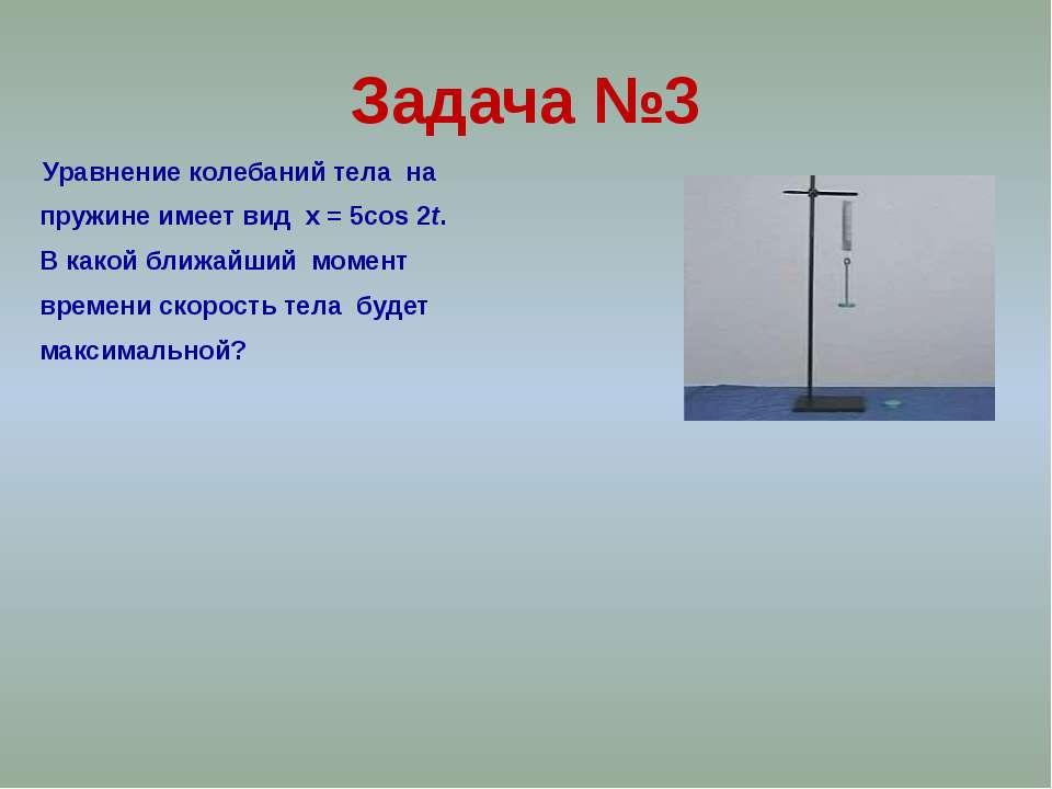 Задача №3 Уравнение колебаний тела на пружине имеет вид x = 5cos 2t. В какой ...